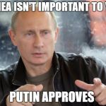 Putin Approves | CRIMEA ISN'T IMPORTANT TO YOU? PUTIN APPROVES | image tagged in putin approves | made w/ Imgflip meme maker