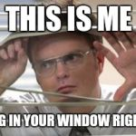 Dwight Schrute Looking | THIS IS ME LOOKING IN YOUR WINDOW RIGHT NOW. | image tagged in dwight schrute looking | made w/ Imgflip meme maker