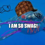 Straight White Shark | I AM SO SWAG! | image tagged in straight white shark,scumbag | made w/ Imgflip meme maker