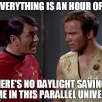 Something seems wrong with the time | EVERYTHING IS AN HOUR OFF THERE'S NO DAYLIGHT SAVINGS TIME IN THIS PARALLEL UNIVERSE | image tagged in star trek,mirror mirror,memes | made w/ Imgflip meme maker
