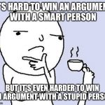thinking meme | IT'S HARD TO WIN AN ARGUMENT WITH A SMART PERSON BUT IT'S EVEN HARDER TO WIN AN ARGUMENT WITH A STUPID PERSON | image tagged in thinking meme | made w/ Imgflip meme maker