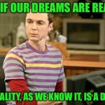 Sheldon Big Bang Theory  | WHAT IF OUR DREAMS ARE REALITY... AND REALITY, AS WE KNOW IT, IS A DREAM? | image tagged in sheldon big bang theory,sleep,memes,meme,dream,conspiracy theory | made w/ Imgflip meme maker