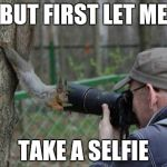 Jehovas Witness Squirrel Meme | BUT FIRST LET ME TAKE A SELFIE | image tagged in memes,jehovas witness squirrel | made w/ Imgflip meme maker
