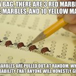 MCQ exam test multiple choice | IN A BAG, THERE ARE 3 RED MARBLES, 6 BLUE MARBLES, AND 10 YELLOW MARBLES IF 2 MARBLES ARE PULLED OUT AT RANDOM, WHAT IS THE PROBABILITY THAT | image tagged in mcq exam test multiple choice,scumbag | made w/ Imgflip meme maker