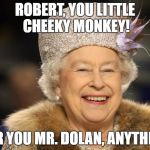 Queen Elizabeth | ROBERT, YOU LITTLE CHEEKY MONKEY! FOR YOU MR. DOLAN, ANYTHING | image tagged in queen elizabeth | made w/ Imgflip meme maker