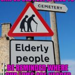 I know death is a part of life...but I don't need directions. | LIKE US OLD PEOPLE NEED TO BE REMINDED WHERE OUR LIVES ARE HEADED | image tagged in elderly crossing,memes,funny,funny signs,getting old,the long walk | made w/ Imgflip meme maker