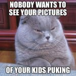 Disgusted Fold | NOBODY WANTS TO SEE YOUR PICTURES OF YOUR KIDS PUKING | image tagged in disgusted fold | made w/ Imgflip meme maker