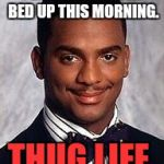 The thug life may have chosen me, but this isn't a mad house. I made the bed up at around noon. | I DIDN'T MAKE THE BED UP THIS MORNING. THUG LIFE. | image tagged in carlton banks,carlton banks thug life,thug life | made w/ Imgflip meme maker
