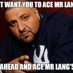 DJ Khaled  | THEY DONT WANT YOU TO ACE MR LANG'S FINAL SO GO AHEAD AND ACE MR LANG'S FINAL | image tagged in dj khaled | made w/ Imgflip meme maker