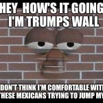 Get Off My Ass Speedy Gonzales  | HEY  HOW'S IT GOING  I'M TRUMPS WALL I DON'T THINK I'M COMFORTABLE WITH ALL THESE MEXICANS TRYING TO JUMP MY ASS | image tagged in trump,trump wall,political meme,mexican,illegal immigration,funny memes | made w/ Imgflip meme maker