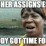 Aint Nobody Got Time For That Meme | *TEACHER ASSIGNS ESSAY* NOBODY GOT TIME FOR DAT | image tagged in memes,aint nobody got time for that | made w/ Imgflip meme maker
