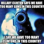 We need more Clinton control | HILLARY CLINTON SAYS WE HAVE TOO MANY GUNS IN THIS COUNTRY I SAY WE HAVE TOO MANY CLINTONS IN THIS COUNTRY | image tagged in gun in face,gun control,hillary,election 2016,memes | made w/ Imgflip meme maker