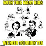 Big Family Comeback Meme | WITH THIS MANY KIDS WE NEED TO DRINK TEA | image tagged in memes,big family comeback | made w/ Imgflip meme maker