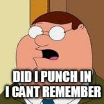 coworker did I punch in | DID I PUNCH IN I CANT REMEMBER | image tagged in memes,family guy peter,coworkers | made w/ Imgflip meme maker