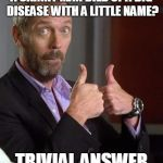 Dr. House | A SKINNY MAN DIED OF A BIG DISEASE WITH A LITTLE NAME? TRIVIAL ANSWER | image tagged in dr house | made w/ Imgflip meme maker