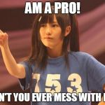 Mayu Watanabe Meme | AM A PRO! DON'T YOU EVER MESS WITH ME! | image tagged in memes,mayu watanabe | made w/ Imgflip meme maker
