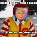 Ronald Mcdonald Trump | LOOKS LIKE HE FINALLY FOUND A NEW JOB... AT LEAST WE DON'T HAVE TO KILL OUR SELFS, RIGHT? | image tagged in ronald mcdonald trump | made w/ Imgflip meme maker
