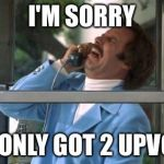 Ron Burgundy | I'M SORRY YOU ONLY GOT 2 UPVOTES | image tagged in ron burgundy | made w/ Imgflip meme maker