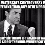 That's why Obama and Clinton got away with it. | THE WATERGATE CONTROVERSY WAS NO DIFFERENT THAN ANY OTHER PRESIDENT THE ONLY DIFFERENCE IS THAT NIXON WAS ON THE BAD SIDE OF THE MEDIA WHEN  | image tagged in nixon,hillary clinton,barack obama | made w/ Imgflip meme maker