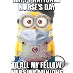 Minion Nurse | HAPPY NATIONAL NURSE'S DAY TO ALL MY FELLOW NURSING MINIONS | image tagged in minion nurse | made w/ Imgflip meme maker