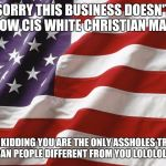American Flag | SORRY THIS BUSINESS DOESN'T ALLOW CIS WHITE CHRISTIAN MALES JUST KIDDING YOU ARE THE ONLY ASSHOLES TRYING TO BAN PEOPLE DIFFERENT FROM YOU L | image tagged in american flag | made w/ Imgflip meme maker