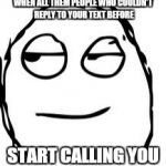 Smirk Rage Face Meme | WHEN ALL THEM PEOPLE WHO COULDN'T REPLY TO YOUR TEXT BEFORE START CALLING YOU | image tagged in memes,smirk rage face | made w/ Imgflip meme maker