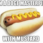 doge hot doge | I AM A DOGE MASTERPIECE WITH MUSTARD | image tagged in doge hot doge | made w/ Imgflip meme maker