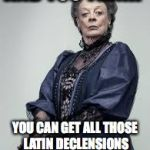 The Dowager Countess's Latin Class | AND YOU THINK YOU CAN GET ALL THOSE LATIN DECLENSIONS INTO YOUR THICK HEAD? | image tagged in the dowager countess,downton abbey,latin student problems,latin | made w/ Imgflip meme maker