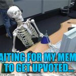 Waiting for upvotes... | WAITING FOR MY MEMES TO GET UPVOTED... | image tagged in skeleton waiting | made w/ Imgflip meme maker