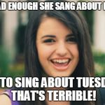 Rebecca Black Meme | IT'S BAD ENOUGH SHE SANG ABOUT FRIDAY BUT TO SING ABOUT TUESDAY? THAT'S TERRIBLE! | image tagged in memes,rebecca black | made w/ Imgflip meme maker