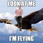 Putin Eagle | LOOK AT ME I'M FLYING | image tagged in putin eagle | made w/ Imgflip meme maker