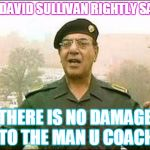 Chemical Ali | AS DAVID SULLIVAN RIGHTLY SAYS THERE IS NO DAMAGE TO THE MAN U COACH | image tagged in chemical ali | made w/ Imgflip meme maker