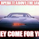 knight rider | IF U OPERATE ABOVE THE LAW. . . THEY COME FOR YOU | image tagged in knight rider | made w/ Imgflip meme maker