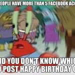Why people, why? | WHEN PEOPLE HAVE MORE THAN 5 FACEBOOK ACCOUNTS AND YOU DON'T KNOW WHICH TO POST HAPPY BIRTHDAY ON. | image tagged in mr crabs,memes,happy birthday | made w/ Imgflip meme maker