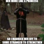 Good old France | MY GIRLFRIEND TOLD ME TO TREAT HER MORE LIKE A PRINCESS SO I MARRIED HER OFF TO SOME STRANGER TO STRENGTHEN THE ALLIANCE WITH FRANCE | image tagged in monty python black knight,memes | made w/ Imgflip meme maker
