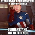 Capitain America Reference | WE DRINK WINE IN CHRISTMAS,WINE IS BLOOD OF CHRIST I UNDERSTAND THE REFERENCE | image tagged in capitain america reference | made w/ Imgflip meme maker