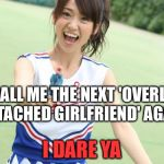 Yuko With Gun Meme | CALL ME THE NEXT 'OVERLY ATTACHED GIRLFRIEND' AGAIN I DARE YA | image tagged in memes,yuko with gun | made w/ Imgflip meme maker