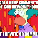Can anyone tell me how this happens? | I MADE A MEME COMMENT THAT GOT 130K VIEWS IN 7 HOURS... NOT 1 UPVOTE OR COMMENT! | image tagged in krusty the clown what the hell was that | made w/ Imgflip meme maker