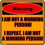 Warning Sign Meme | I AM NOT A MORNING PERSON! I REPEAT, I AM NOT A MORNING PERSON! | image tagged in memes,warning sign | made w/ Imgflip meme maker