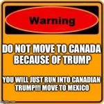 Warning Sign Meme | DO NOT MOVE TO CANADA BECAUSE OF TRUMP YOU WILL JUST RUN INTO CANADIAN TRUMP!!! MOVE TO MEXICO | image tagged in memes,warning sign | made w/ Imgflip meme maker