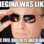 "putin cool guy | REGINA WAS LIKE ""THE EVIL QUEEN IS BACK BABY"" 