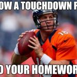 Manning Broncos Meme | THROW A TOUCHDOWN PASS TO YOUR HOMEWORK | image tagged in memes,manning broncos | made w/ Imgflip meme maker