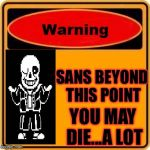 Warning Sign Meme | SANS BEYOND THIS POINT YOU MAY DIE...A LOT | image tagged in memes,warning sign | made w/ Imgflip meme maker