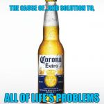 Beer | THE CAUSE OF...AND SOLUTION TO, ALL OF LIFE'S PROBLEMS | image tagged in memes,corona,beer,problems | made w/ Imgflip meme maker