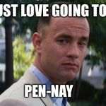 Forest Gump | I JUST LOVE GOING TO JC PEN-NAY | image tagged in forest gump | made w/ Imgflip meme maker