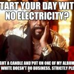 Barry White | START YOUR DAY WITH NO ELECTRICITY? LIGHT A CANDLE AND PUT ON ONE OF MY ALBUMS. BARRY WHITE DOESN'T DO BUSINESS. STRICTLY PLEASURE. | image tagged in barry white | made w/ Imgflip meme maker