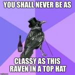 Rich Raven | YOU SHALL NEVER BE AS CLASSY AS THIS RAVEN IN A TOP HAT | image tagged in memes,rich raven | made w/ Imgflip meme maker