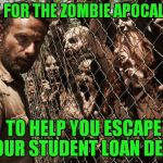 Zombies say.. | PRAY FOR THE ZOMBIE APOCALYPSE TO HELP YOU ESCAPE YOUR STUDENT LOAN DEBT | image tagged in zombies | made w/ Imgflip meme maker