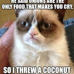 Grumpy Cat Meme | MY FRIEND THINKS HE'S SMART, HE SAID ONIONS ARE THE ONLY FOOD THAT MAKES YOU CRY. SO I THREW A COCONUT AT HIS FACE. | image tagged in memes,grumpy cat | made w/ Imgflip meme maker