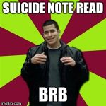Contradictory Chris Meme | SUICIDE NOTE READ BRB | image tagged in memes,contradictory chris | made w/ Imgflip meme maker
